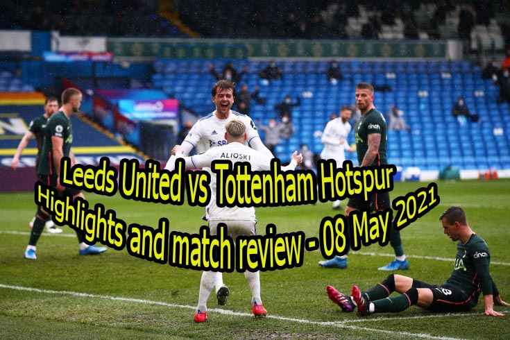 Leeds United vs Tottenham Hotspur Highlights and match review - 08 May 2021